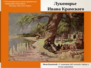 Лукоморье Ивана Крамского XXIII муниципальная научно-практическая конференция