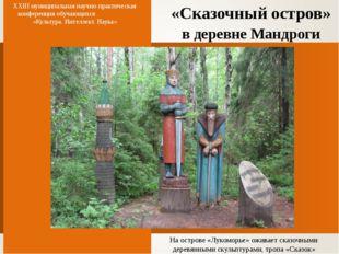 «Сказочный остров» в деревне Мандроги XXIII муниципальная научно-практическая