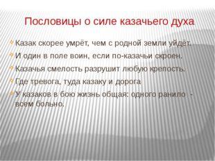 Пословицы о силе казачьего духа Казак скорее умрёт, чем с родной земли уйдёт.