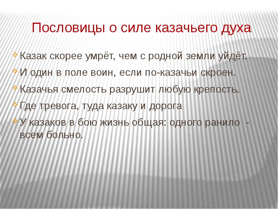 Пословицы о силе казачьего духа Казак скорее умрёт, чем с родной земли уйдёт....