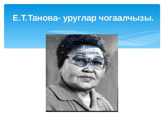 Е.Т.Танова- уруглар чогаалчызы.