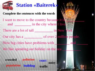 Station «Baiterek» I want to move to the country because it is __________ and