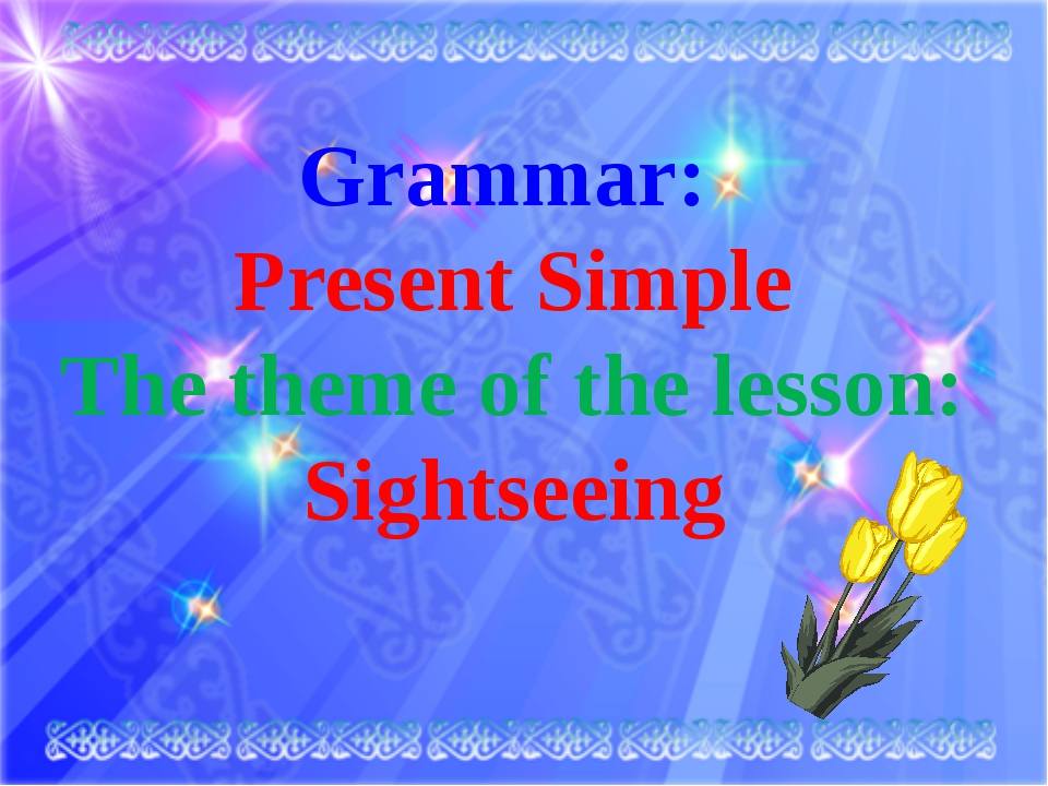 Grammar: Present Simple The theme of the lesson: Sightseeing