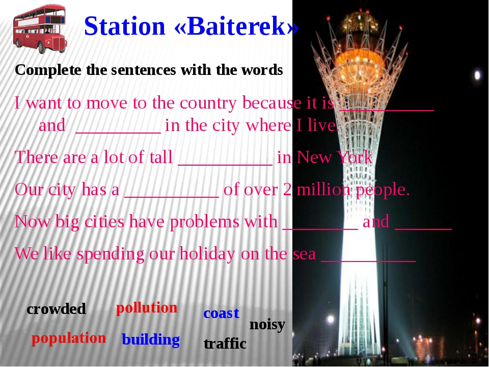 Station «Baiterek» I want to move to the country because it is __________ and...