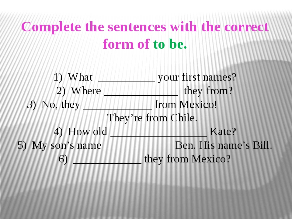 Complete the sentences with the correct form of to be. What __________ your f...