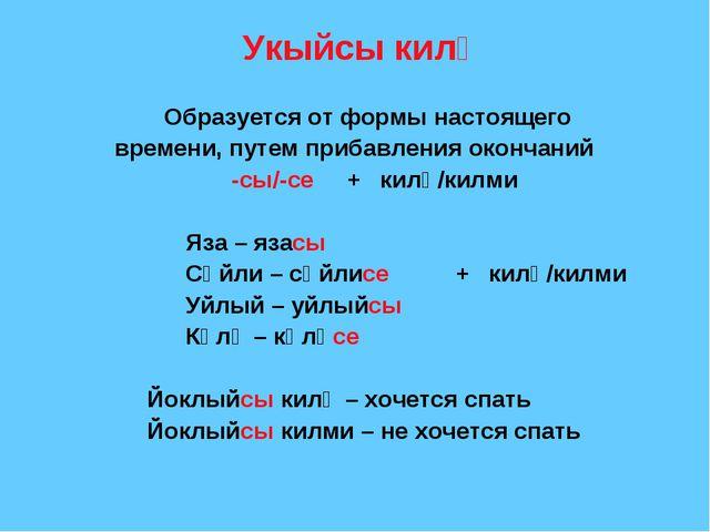 Укыйсы килә Образуется от формы настоящего времени, путем прибавления оконча...