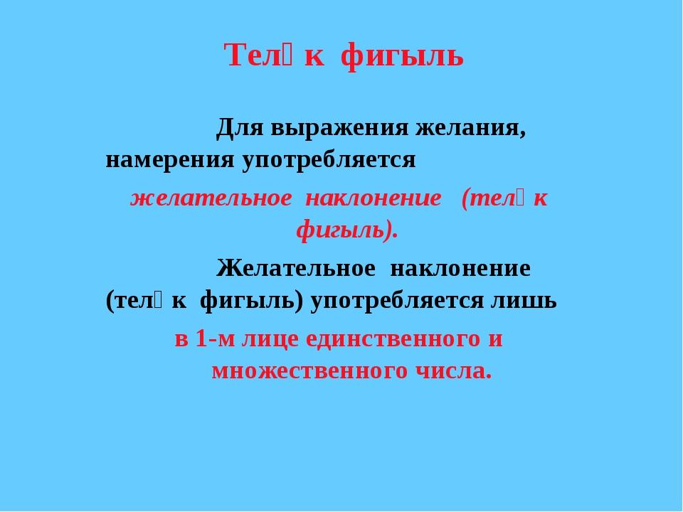 Теләк фигыль Для выражения желания, намерения употребляется желательное н...