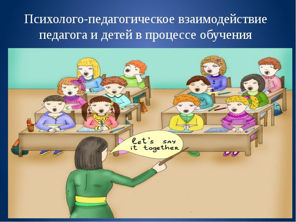 Психолого-педагогическое взаимодействие педагога и детей в процессе обучения