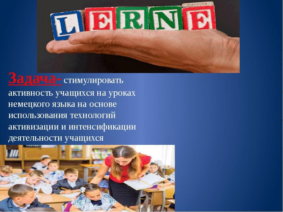 Задача- стимулировать активность учащихся на уроках немецкого языка на основе...