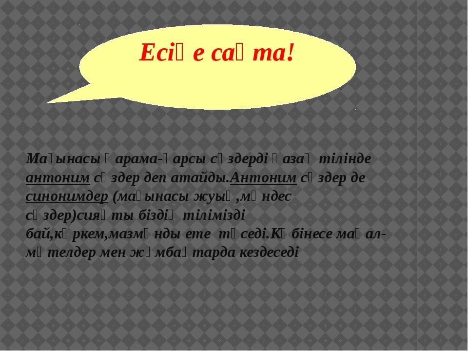 Есіңе сақта! Мағынасы қарама-қарсы сөздерді қазақ тілінде антоним сөздер деп...