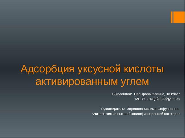 Адсорбция уксусной кислоты активированным углем Выполнила: Насырова Сабина, 1...