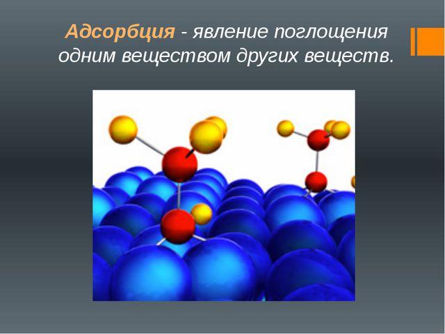 Адсорбция - явление поглощения одним веществом других веществ.