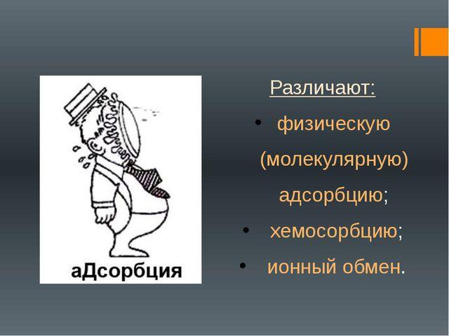 Различают: физическую (молекулярную) адсорбцию; хемосорбцию; ионный обмен.