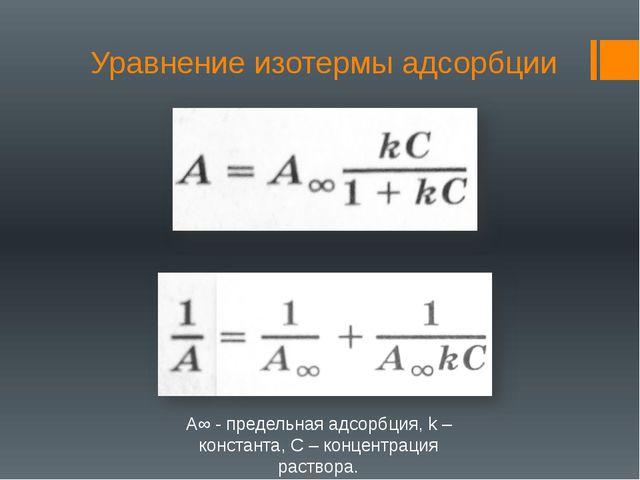 Уравнение изотермы адсорбции А∞ - предельная адсорбция, k – константа, С – ко...