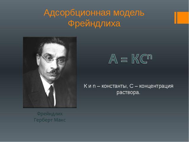 Адсорбционная модель Фрейндлиха К и n – константы, С – концентрация раствора.