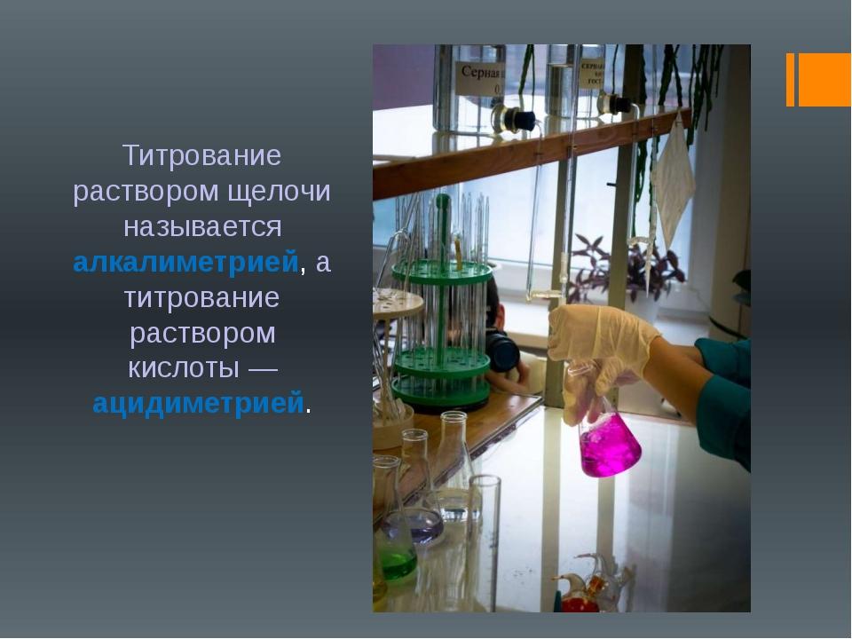 Титрование раствором щелочи называется алкалиметрией, а титрование раствором...