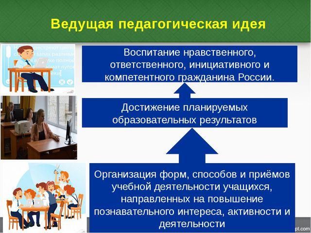 Ведущая педагогическая идея Организация форм, способов и приёмов учебной деят...