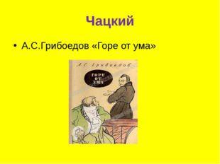 Чацкий А.С.Грибоедов «Горе от ума»