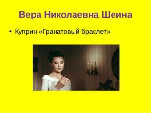 Вера Николаевна Шеина Куприн «Гранатовый браслет»
