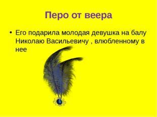 Перо от веера Его подарила молодая девушка на балу Николаю Васильевичу , влюб