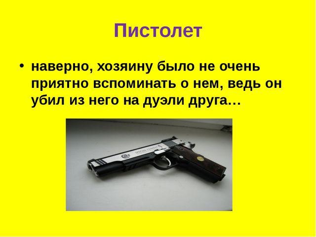 Пистолет наверно, хозяину было не очень приятно вспоминать о нем, ведь он уби...