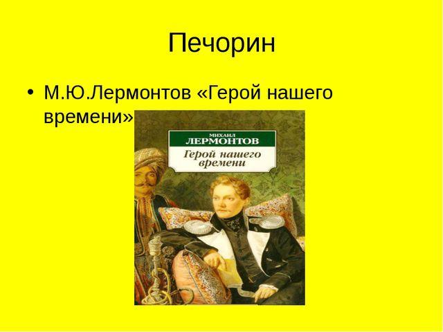 Печорин М.Ю.Лермонтов «Герой нашего времени»
