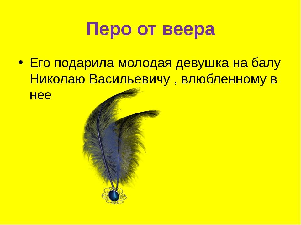 Перо от веера Его подарила молодая девушка на балу Николаю Васильевичу , влюб...