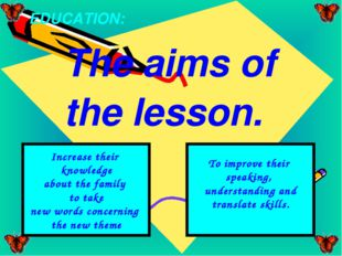 The aims of the lesson. EDUCATION: Increase their knowledge about the family