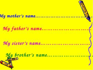 My mother's name……………………………… My father's name……………………… My sister's name………………
