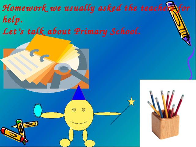 Homework we usually asked the teachers for help. Let's talk about Primary Sch...