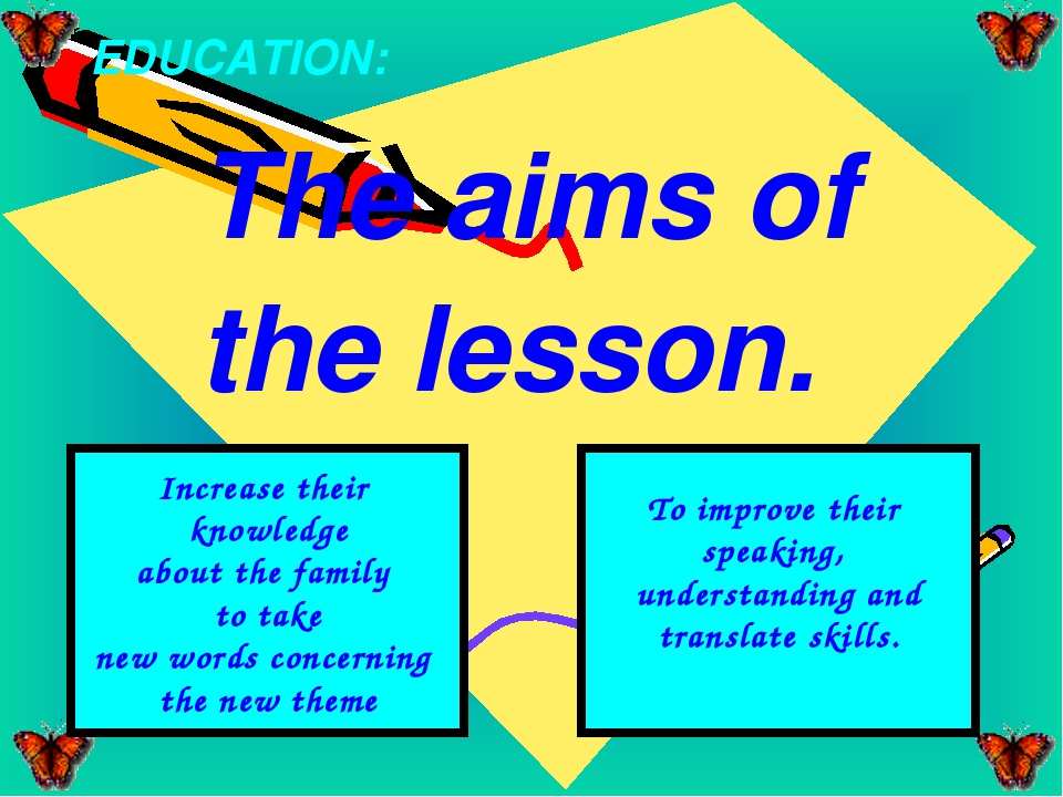 The aims of the lesson. EDUCATION: Increase their knowledge about the family...