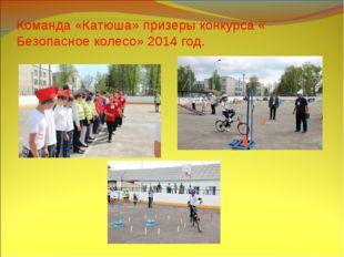 Команда «Катюша» призеры конкурса « Безопасное колесо» 2014 год.
