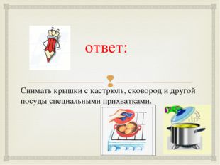 ответ:  Снимать крышки с кастрюль, сковород и другой посуды специальными при