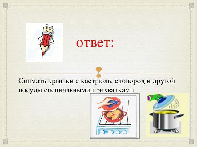 ответ:  Снимать крышки с кастрюль, сковород и другой посуды специальными при...
