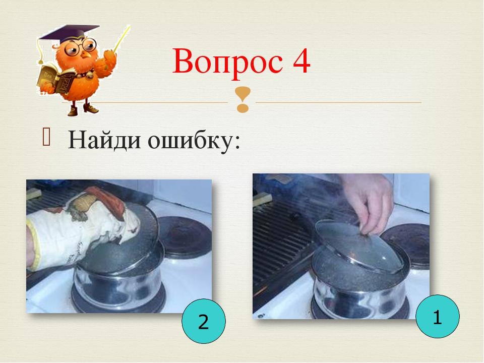 Вопрос 4  Найди ошибку: