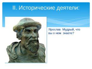 Ярослав Мудрый, что вы о нем знаете? II. Исторические деятели: