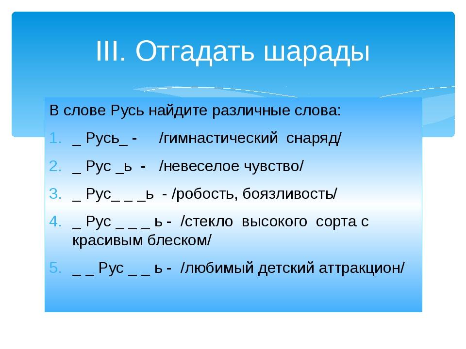 В слове Русь найдите различные слова: _ Русь_ - /гимнастический снаряд/ _ Рус...
