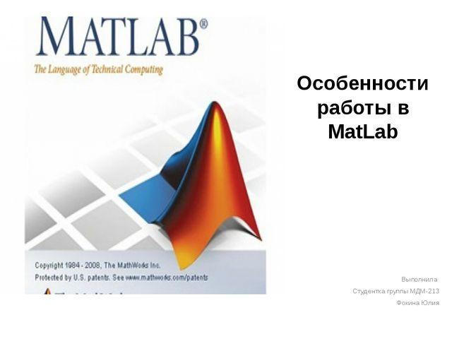 Особенности работы в MatLab Выполнила Студентка группы МДМ-213 Фокина Юлия