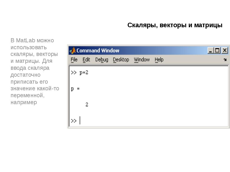 Скаляры, векторы и матрицы В MatLab можно использовать скаляры, векторы и мат...