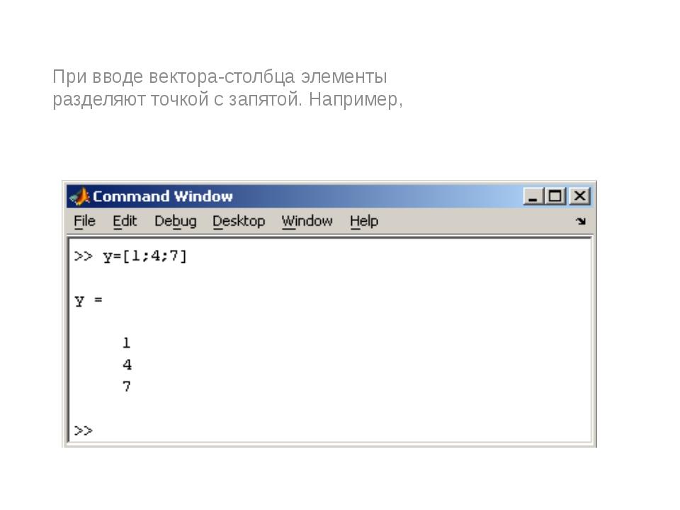 При вводе вектора-столбца элементы разделяют точкой с запятой. Например,