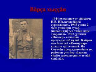 Вăрçа хыççăн 1944 çулхи август уйăхĕнче И.В. Ильгачёв вăйлă суранланать, 1945