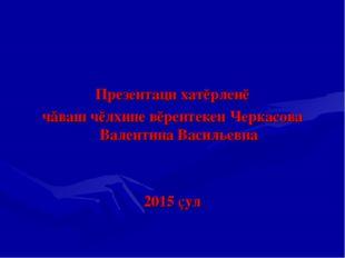 Презентаци хатĕрленĕ чăваш чĕлхипе вĕрентекен Черкасова Валентина Васильевна