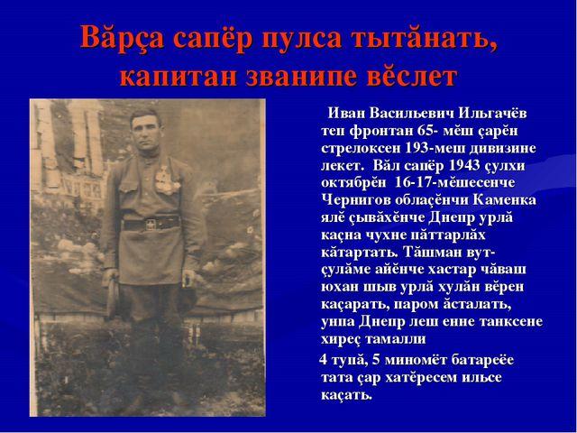 Вăрçа сапёр пулса тытăнать, капитан званипе вĕслет Иван Васильевич Ильгачёв т...