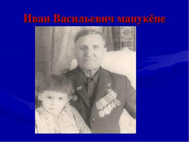 Иван Васильевич манукĕпе