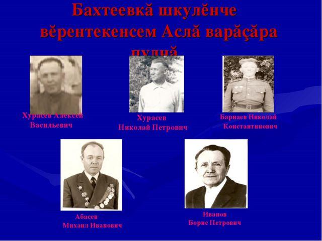 Бахтеевкă шкулĕнче вĕрентекенсем Аслă варăçăра пулнă Хурасев Алексей Васильев...