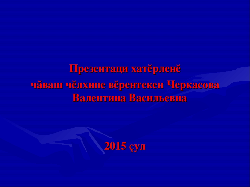Презентаци хатĕрленĕ чăваш чĕлхипе вĕрентекен Черкасова Валентина Васильевна...