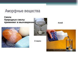 Аморфные вещества Стекло Смола Природные смолы применяют в мыловарении Клей
