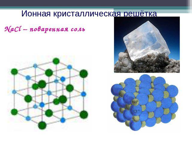 Ионная кристаллическая решётка NaCl – поваренная соль