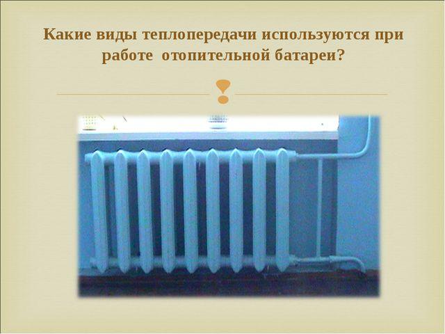 Какие виды теплопередачи используются при работе отопительной батареи?