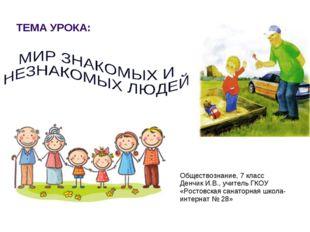ТЕМА УРОКА: Обществознание, 7 класс Денчик И.В., учитель ГКОУ «Ростовская сан